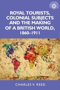 Cover Royal tourists, colonial subjects and the making of a British world, 1860–1911